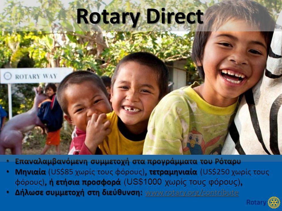 14 • Επαναλαμβανόμενη συμμετοχή στα προγράμματα του Ρόταρυ • Μηνιαία, τετραμηνιαία, ή ετήσια προσφορά, • Μηνιαία (US$85 χωρίς τους φόρους), τετραμηνιαία (US$250 χωρίς τους φόρους), ή ετήσια προσφορά (US$1000 χωρίς τους φόρους), • Δήλωσε συμμετοχή στη διεύθυνση: www.rotary.org/contribute www.rotary.org/contribute Rotary Direct