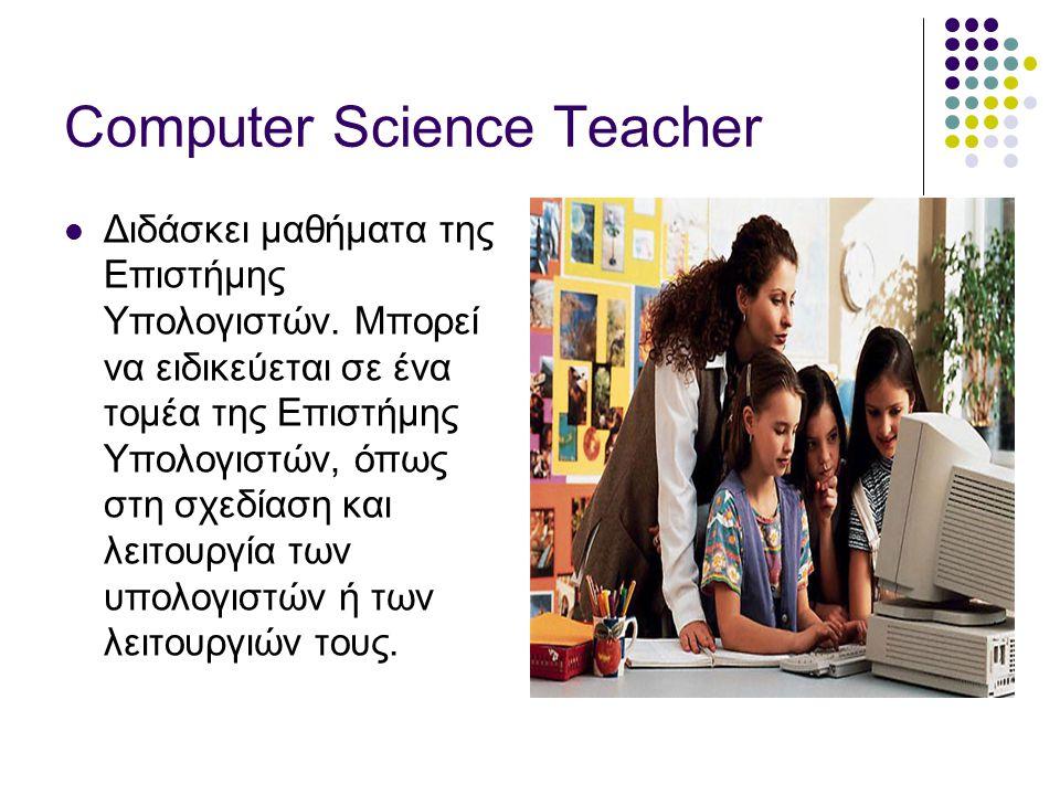 Computer Science Teacher  Διδάσκει μαθήματα της Επιστήμης Υπολογιστών.