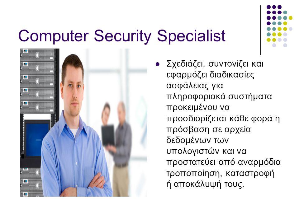 Computer Security Specialist  Σχεδιάζει, συντονίζει και εφαρμόζει διαδικασίες ασφάλειας για πληροφοριακά συστήματα προκειμένου να προσδιορίζεται κάθε φορά η πρόσβαση σε αρχεία δεδομένων των υπολογιστών και να προστατεύει από αναρμόδια τροποποίηση, καταστροφή ή αποκάλυψή τους.