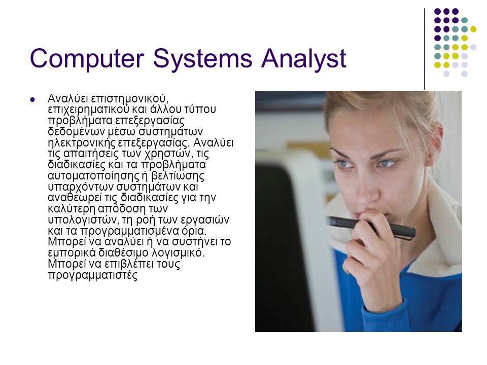 Computer Systems Analyst  Αναλύει επιστημονικού, επιχειρηματικού και άλλου τύπου προβλήματα επεξεργασίας δεδομένων μέσω συστημάτων ηλεκτρονικής επεξεργασίας.