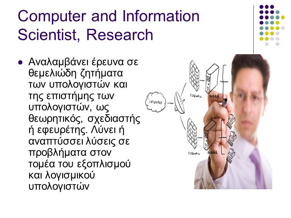 Computer and Information Scientist, Research  Αναλαμβάνει έρευνα σε θεμελιώδη ζητήματα των υπολογιστών και της επιστήμης των υπολογιστών, ως θεωρητικός, σχεδιαστής ή εφευρέτης.