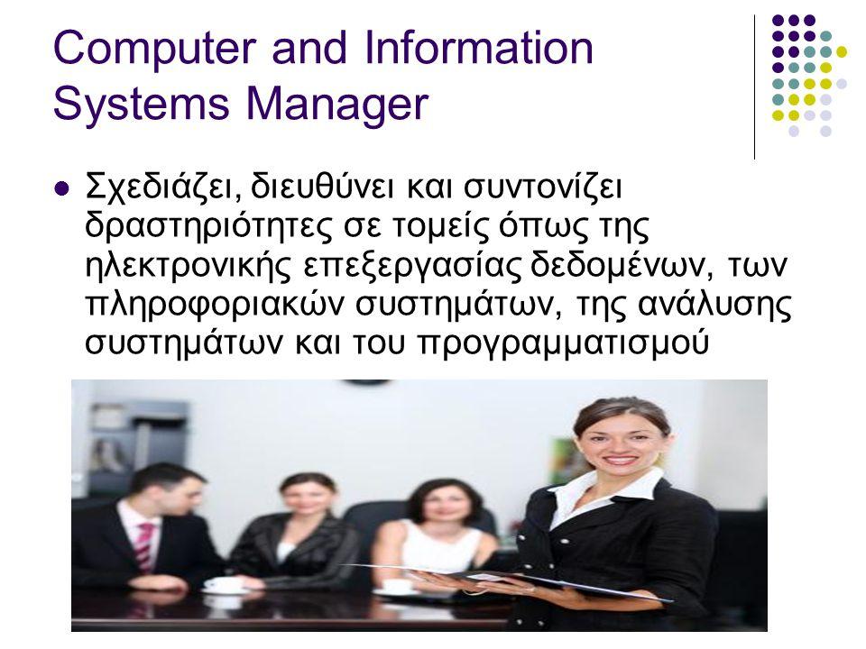 Computer and Information Systems Manager  Σχεδιάζει, διευθύνει και συντονίζει δραστηριότητες σε τομείς όπως της ηλεκτρονικής επεξεργασίας δεδομένων, των πληροφοριακών συστημάτων, της ανάλυσης συστημάτων και του προγραμματισμού