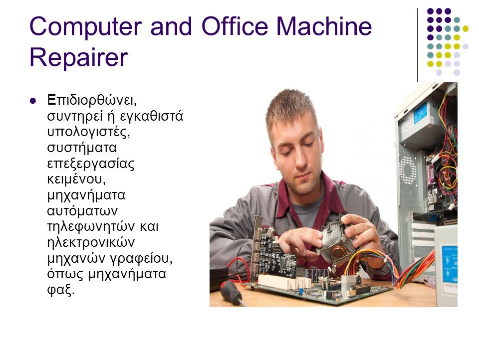 Computer and Office Machine Repairer  Επιδιορθώνει, συντηρεί ή εγκαθιστά υπολογιστές, συστήματα επεξεργασίας κειμένου, μηχανήματα αυτόματων τηλεφωνητών και ηλεκτρονικών μηχανών γραφείου, όπως μηχανήματα φαξ.