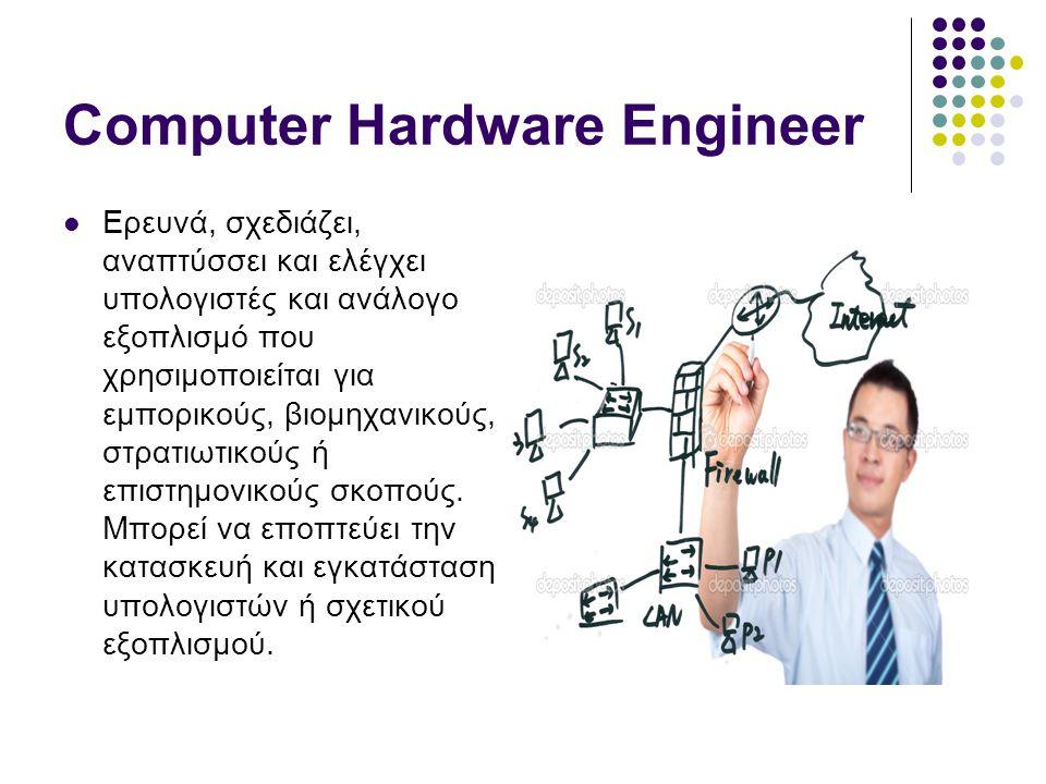 Computer Hardware Engineer  Ερευνά, σχεδιάζει, αναπτύσσει και ελέγχει υπολογιστές και ανάλογο εξοπλισμό που χρησιμοποιείται για εμπορικούς, βιομηχανικούς, στρατιωτικούς ή επιστημονικούς σκοπούς.