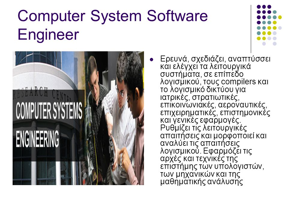 Computer System Software Engineer  Ερευνά, σχεδιάζει, αναπτύσσει και ελέγχει τα λειτουργικά συστήματα, σε επίπεδο λογισμικού, τους compilers και το λογισμικό δικτύου για ιατρικές, στρατιωτικές, επικοινωνιακές, αεροναυτικές, επιχειρηματικές, επιστημονικές και γενικές εφαρμογές.