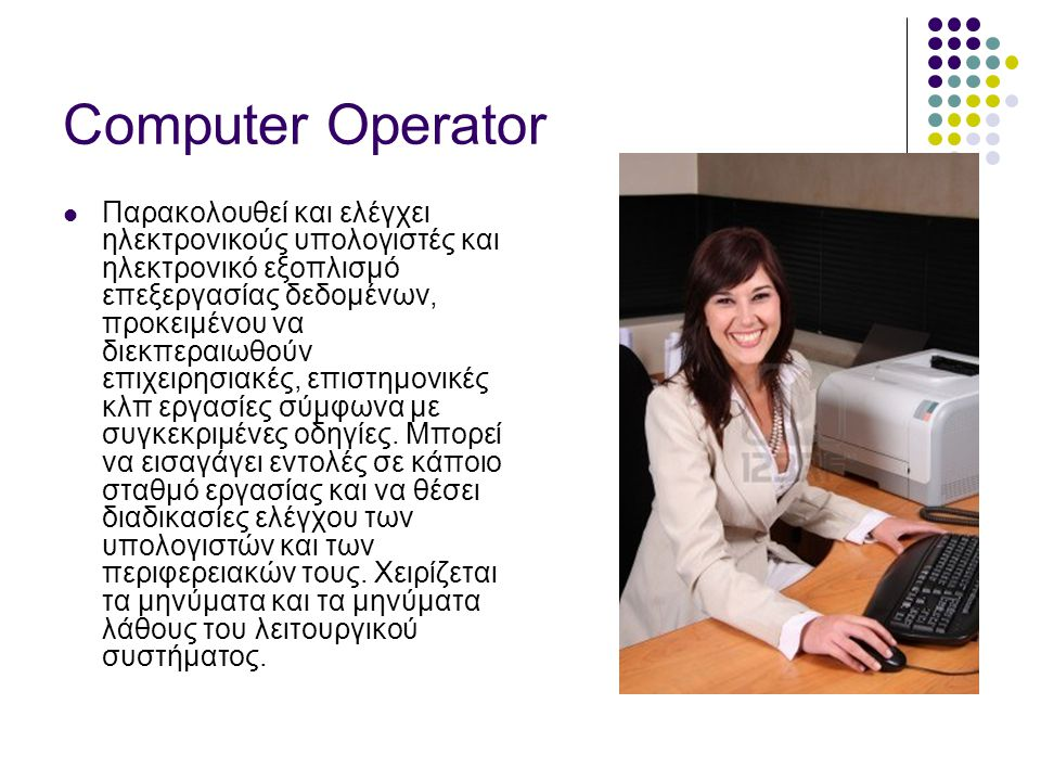 Computer Operator  Παρακολουθεί και ελέγχει ηλεκτρονικούς υπολογιστές και ηλεκτρονικό εξοπλισμό επεξεργασίας δεδομένων, προκειμένου να διεκπεραιωθούν επιχειρησιακές, επιστημονικές κλπ εργασίες σύμφωνα με συγκεκριμένες οδηγίες.