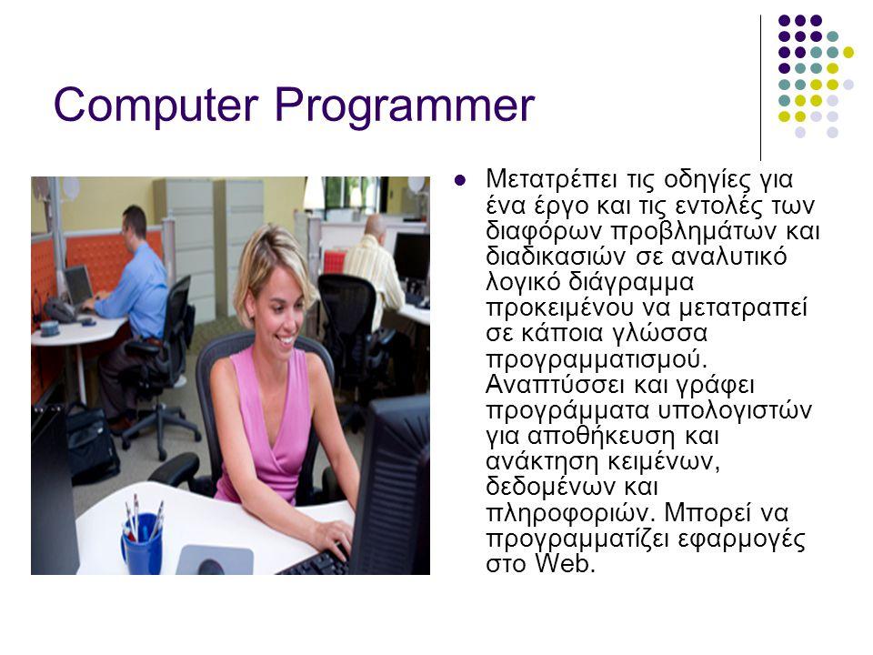 Computer Programmer  Μετατρέπει τις οδηγίες για ένα έργο και τις εντολές των διαφόρων προβλημάτων και διαδικασιών σε αναλυτικό λογικό διάγραμμα προκειμένου να μετατραπεί σε κάποια γλώσσα προγραμματισμού.