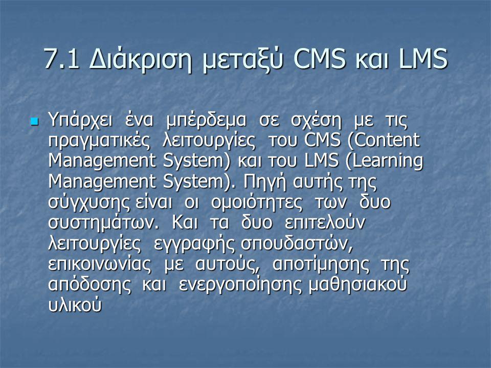 7.1 Διάκριση μεταξύ CMS και LMS  Υπάρχει ένα μπέρδεμα σε σχέση με τις πραγματικές λειτουργίες του CMS (Content Management System) και του LMS (Learni