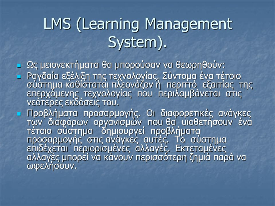 LMS (Learning Management System).  Ως μειονεκτήματα θα μπορούσαν να θεωρηθούν:  Ραγδαία εξέλιξη της τεχνολογίας. Σύντομα ένα τέτοιο σύστημα καθίστατ