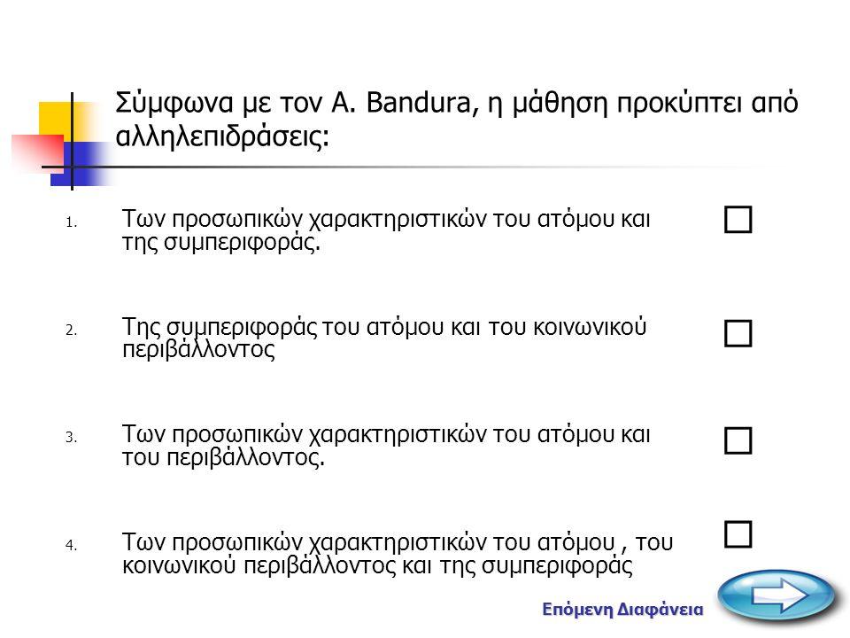    Σύμφωνα με τον A.Bandura, η μάθηση προκύπτει από αλληλεπιδράσεις: 1.