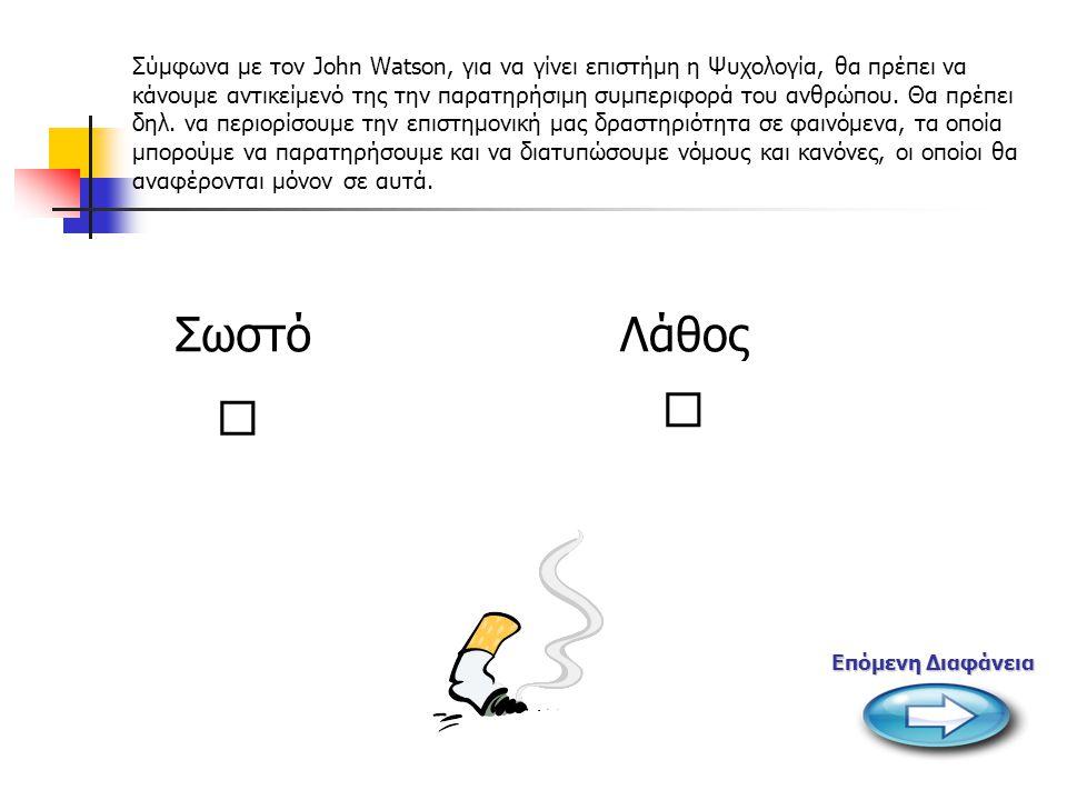   Σύμφωνα με τον John Watson, για να γίνει επιστήμη η Ψυχολογία, θα πρέπει να κάνουμε αντικείμενό της την παρατηρήσιμη συμπεριφορά του ανθρώπου.