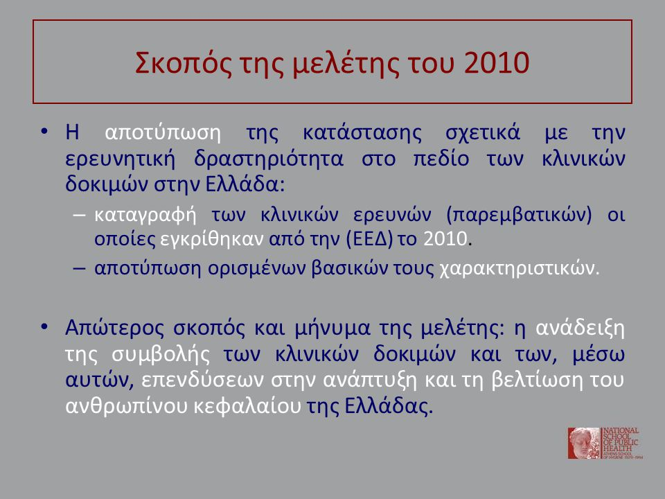 Σκοπός της μελέτης του 2010 • Η αποτύπωση της κατάστασης σχετικά με την ερευνητική δραστηριότητα στο πεδίο των κλινικών δοκιμών στην Ελλάδα: – καταγραφή των κλινικών ερευνών (παρεμβατικών) οι οποίες εγκρίθηκαν από την (ΕΕΔ) το 2010.