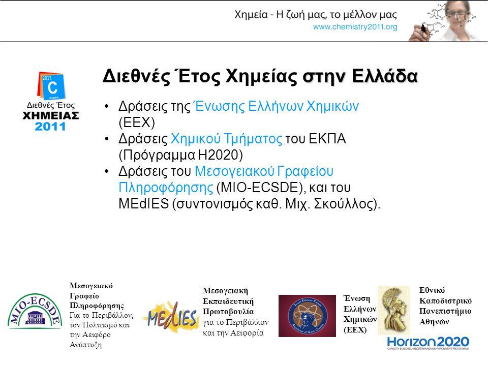 στην Ελλάδα Διεθνές Έτος Χημείας στην Ελλάδα •Δράσεις της Ένωσης Ελλήνων Χημικών (ΕΕΧ) •Δράσεις Χημικού Τμήματος του ΕΚΠΑ (Πρόγραμμα Η2020) •Δράσεις του Μεσογειακού Γραφείου Πληροφόρησης (MIO-ECSDE), και του MEdIES (συντονισμός καθ.