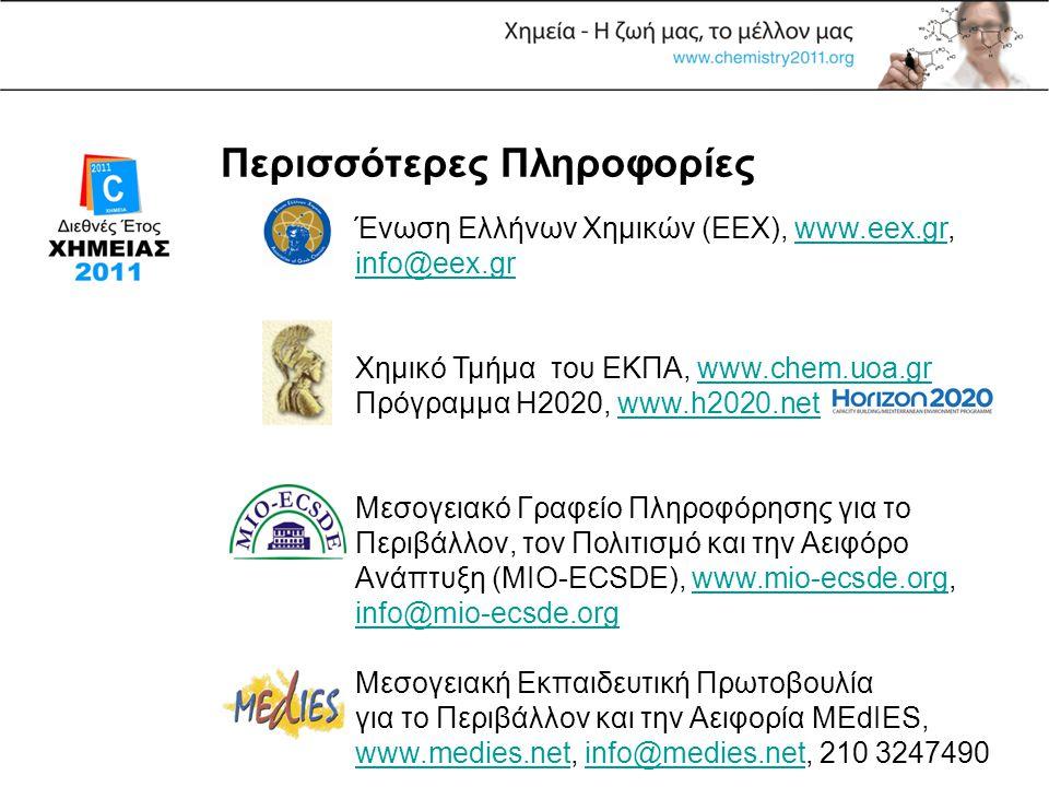 Περισσότερες Πληροφορίες Ένωση Ελλήνων Χημικών (ΕΕΧ), www.eex.gr, info@eex.grwww.eex.gr info@eex.gr Χημικό Τμήμα του ΕΚΠΑ, www.chem.uoa.gr Πρόγραμμα H2020, www.h2020.netwww.chem.uoa.grwww.h2020.net Μεσογειακό Γραφείο Πληροφόρησης για το Περιβάλλον, τον Πολιτισμό και την Αειφόρο Ανάπτυξη (MIO-ECSDE), www.mio-ecsde.org, info@mio-ecsde.orgwww.mio-ecsde.org info@mio-ecsde.org Μεσογειακή Εκπαιδευτική Πρωτοβουλία για το Περιβάλλον και την Αειφορία MEdIES, www.medies.net, info@medies.net, 210 3247490 www.medies.netinfo@medies.net