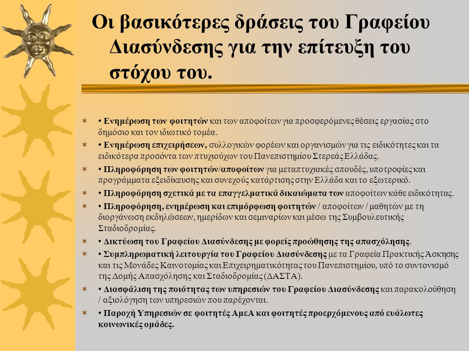  Το Γραφείο Διασύνδεσης του Πανεπιστημίου Στερεάς Ελλάδας άρχισε τη λειτουργία του στα πλαίσια του Επιχειρησιακού Προγράμματος «Εκπαί- δευση και Δια Βίου Μάθηση» (Ε.Π.Ε.Δ.Β.Μ.) του ΕΣΠΑ (2007-2013), Άξονας Προτεραιότητας 6: «Αναβάθμιση των συστημάτων αρχικής επαγ- γελματικής κατάρτισης και επαγγελματικής εκπαίδευσης και σύνδεση της εκπαίδευσης με την αγορά εργασίας στις 2 Περιφέρειες Σταδιακής Εισό- δου» και συγχρηματοδοτείται από την Ευρωπαϊκή Ένωση (Ευρωπαϊκό Κοινωνικό Ταμείο (Ε.Κ.Τ.)) και από εθνικούς πόρους.