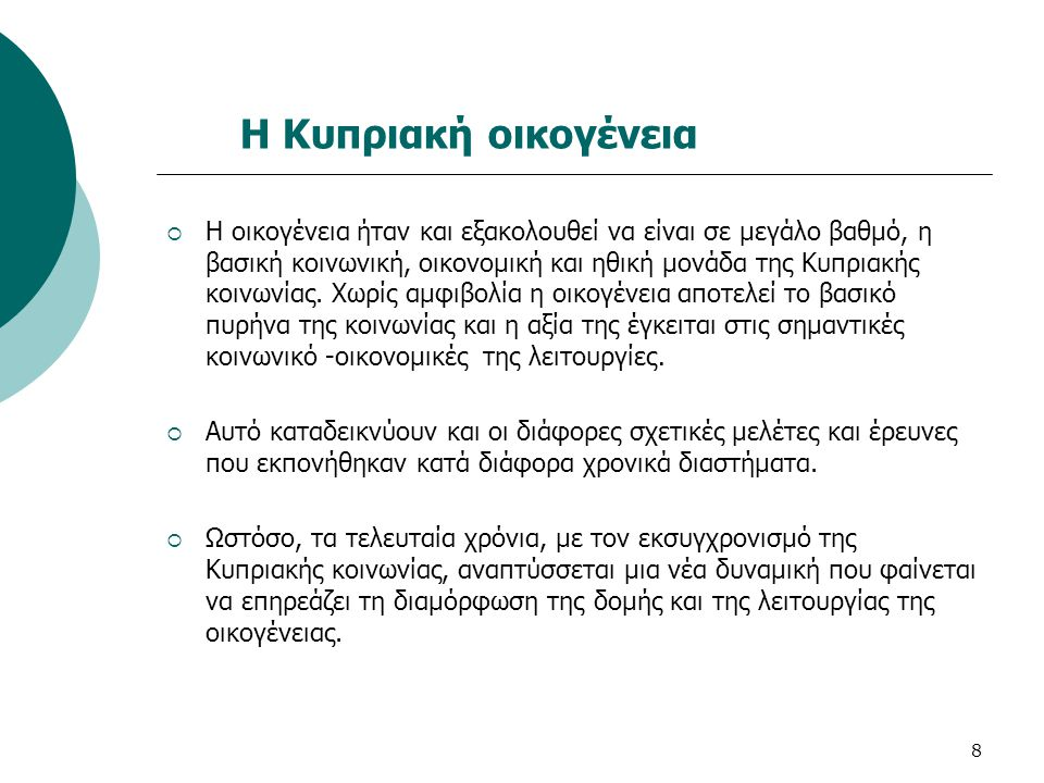 8 Η Κυπριακή οικογένεια  Η οικογένεια ήταν και εξακολουθεί να είναι σε μεγάλο βαθμό, η βασική κοινωνική, οικονομική και ηθική μονάδα της Κυπριακής κο