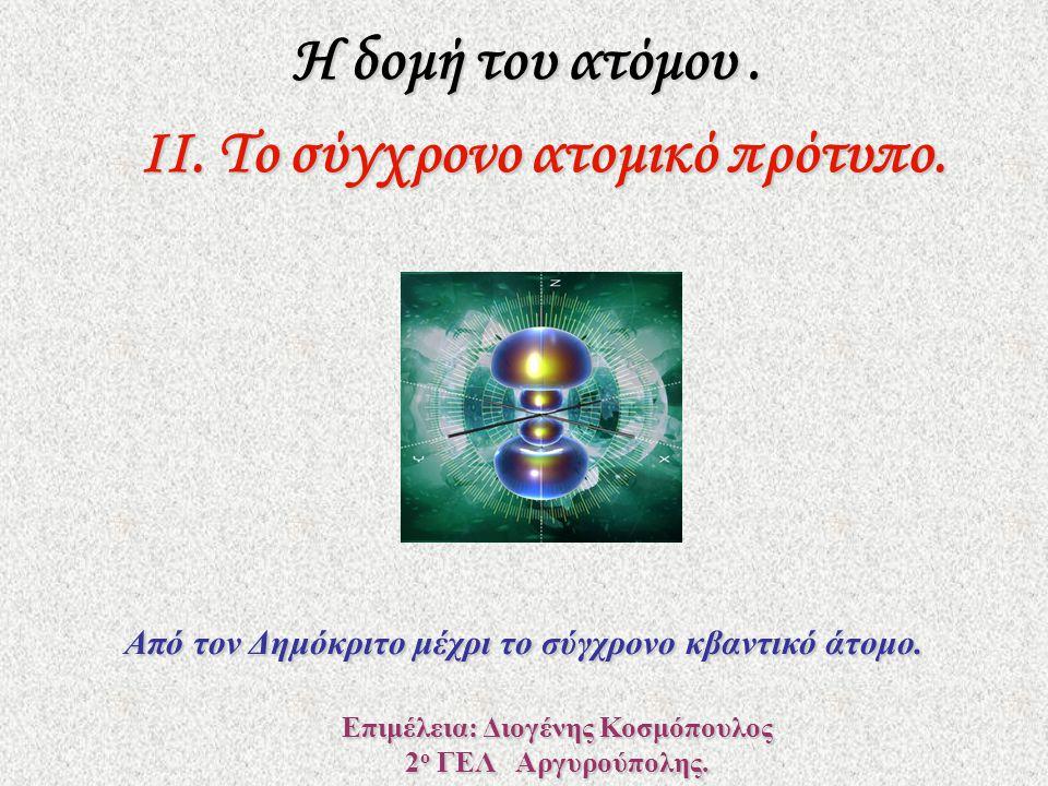 Η δομή του ατόμου. ΙΙ. Το σύγχρονο ατομικό πρότυπο. Επιμέλεια: Διογένης Κοσμόπουλος 2 ο ΓΕΛ Αργυρούπολης. Από τον Δημόκριτο μέχρι το σύγχρονο κβαντικό