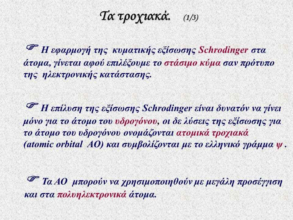 Τα τροχιακά. (1/3) Τα τροχιακά. (1/3)  Η επίλυση της εξίσωσης Schrodinger είναι δυνατόν να γίνει μόνο για το άτομο του υδρογόνου, οι δε λύσεις της εξ