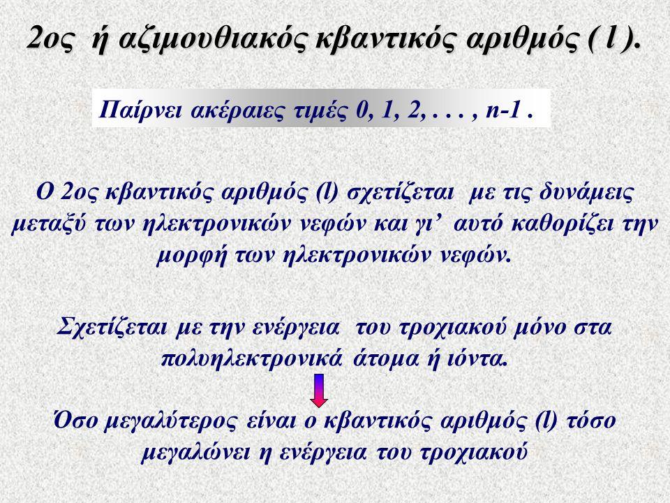 2ος ή αζιμουθιακός κβαντικός αριθμός ( l ). Παίρνει ακέραιες τιμές 0, 1, 2,..., n-1. Ο 2ος κβαντικός αριθμός (l) σχετίζεται με τις δυνάμεις μεταξύ των