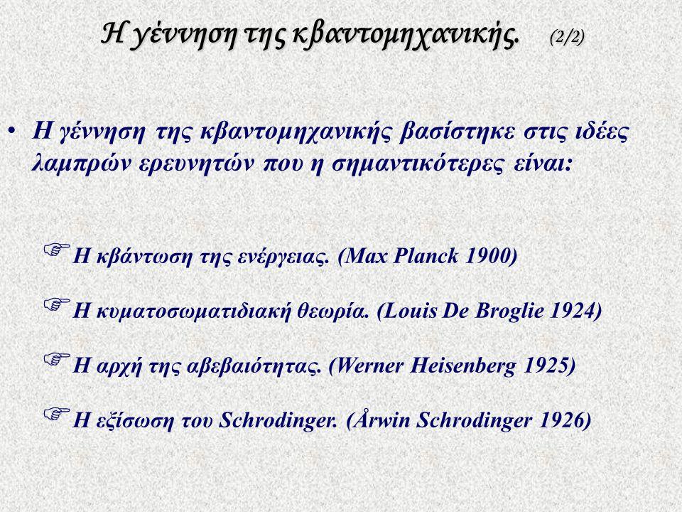 Η γέννηση της κβαντομηχανικής. (2/2)  Η κβάντωση της ενέργειας. (Max Planck 1900)  Η κυματοσωματιδιακή θεωρία. (Louis De Broglie 1924)  Η αρχή της