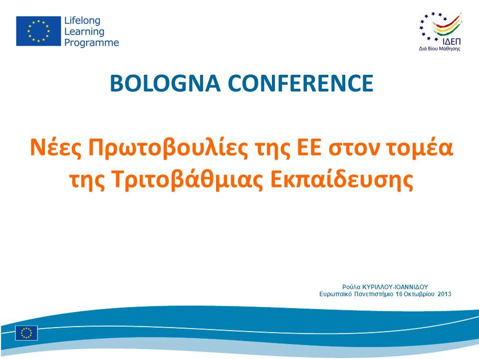 BOLOGNA CONFERENCE Νέες Πρωτοβουλίες της ΕΕ στον τομέα της Τριτοβάθμιας Εκπαίδευσης Ρούλα ΚΥΡΙΛΛΟΥ-ΙΟΑΝΝΙΔΟΥ Ευρωπαϊκό Πανεπιστήμιο 16 Οκτωβρίου 2013
