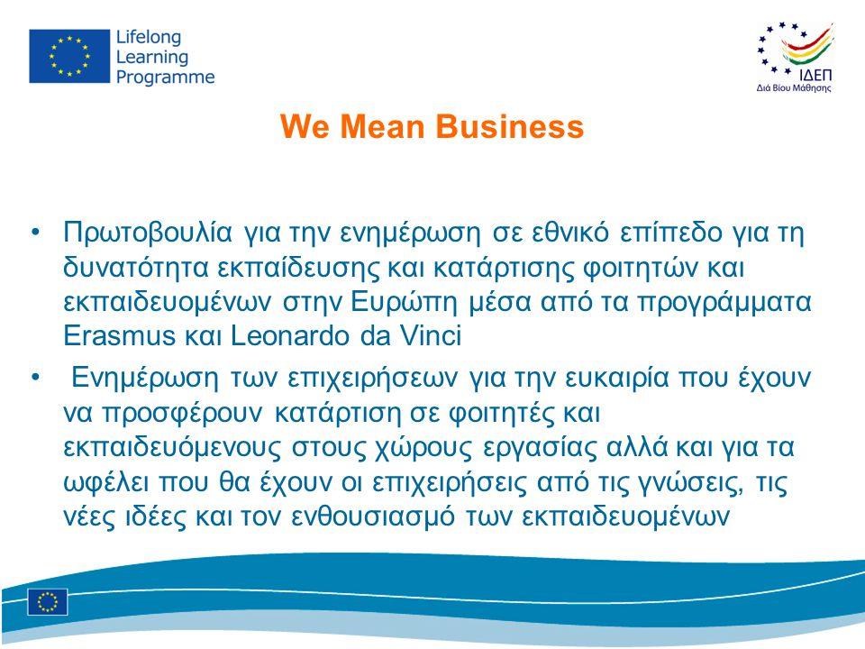 We Mean Business •Πρωτοβουλία για την ενημέρωση σε εθνικό επίπεδο για τη δυνατότητα εκπαίδευσης και κατάρτισης φοιτητών και εκπαιδευομένων στην Ευρώπη μέσα από τα προγράμματα Erasmus και Leonardo da Vinci • Ενημέρωση των επιχειρήσεων για την ευκαιρία που έχουν να προσφέρουν κατάρτιση σε φοιτητές και εκπαιδευόμενους στους χώρους εργασίας αλλά και για τα ωφέλει που θα έχουν οι επιχειρήσεις από τις γνώσεις, τις νέες ιδέες και τον ενθουσιασμό των εκπαιδευομένων
