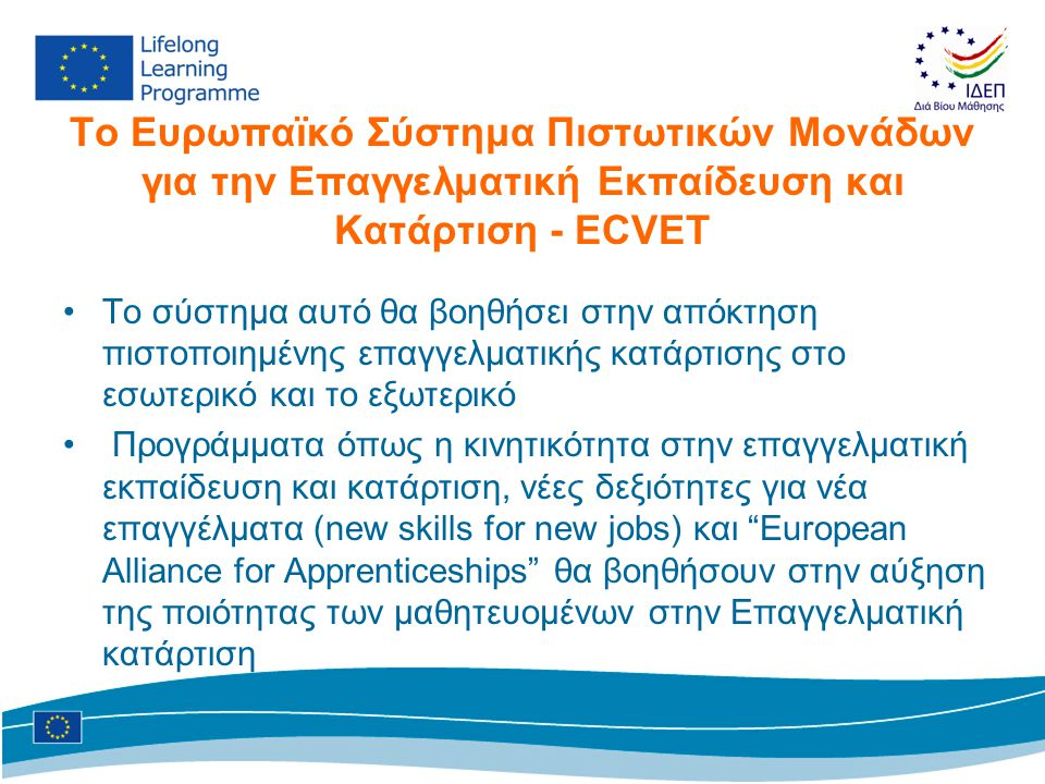 Το Ευρωπαϊκό Σύστημα Πιστωτικών Μονάδων για την Επαγγελματική Εκπαίδευση και Κατάρτιση - ECVET •Το σύστημα αυτό θα βοηθήσει στην απόκτηση πιστοποιημένης επαγγελματικής κατάρτισης στο εσωτερικό και το εξωτερικό • Προγράμματα όπως η κινητικότητα στην επαγγελματική εκπαίδευση και κατάρτιση, νέες δεξιότητες για νέα επαγγέλματα (new skills for new jobs) και European Alliance for Apprenticeships θα βοηθήσουν στην αύξηση της ποιότητας των μαθητευομένων στην Επαγγελματική κατάρτιση