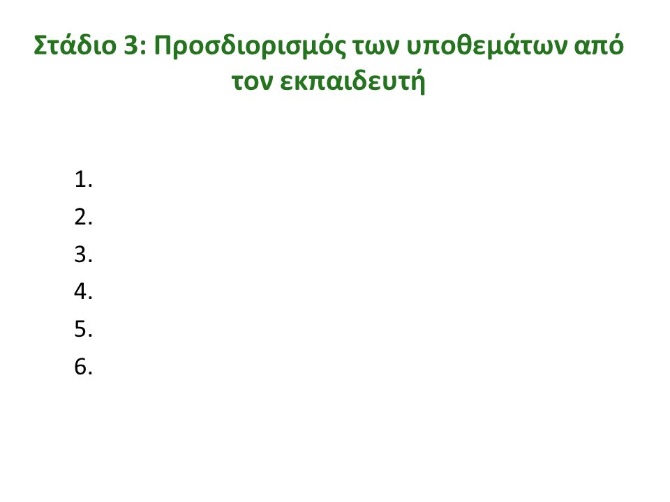 Στάδιο 3: Προσδιορισμός των υποθεμάτων από τον εκπαιδευτή 1. 2. 3. 4. 5. 6.
