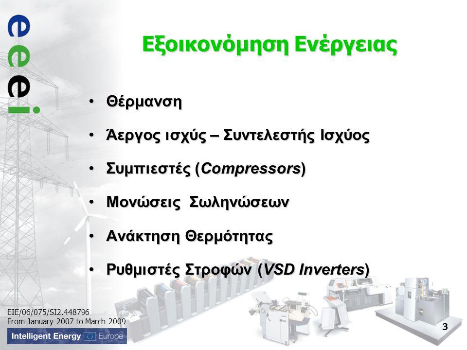 EIE/06/075/SI2.448796 From January 2007 to March 2009 Εξοικονόμηση Ενέργειας •Θέρμανση •Άεργος ισχύς – Συντελεστής Ισχύος •Συμπιεστές (Compressors) •Μονώσεις Σωληνώσεων •Ανάκτηση Θερμότητας •Ρυθμιστές Στροφών (VSD Inverters) 3