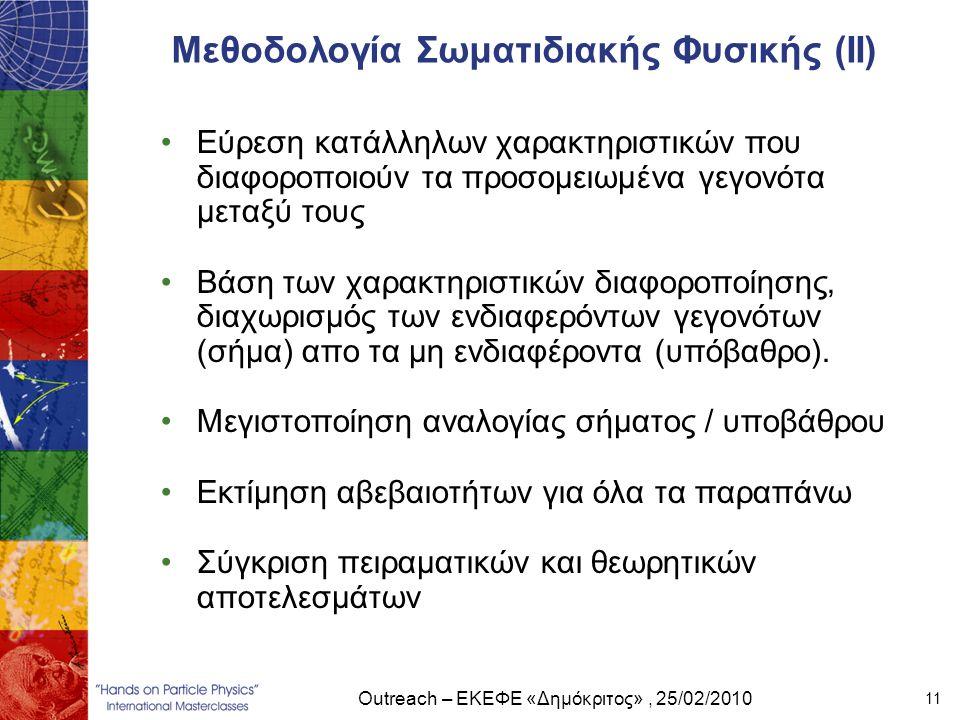 Outreach – ΕΚΕΦΕ «Δημόκριτος», 25/02/2010 11 Μεθοδολογία Σωματιδιακής Φυσικής (ΙΙ) •Εύρεση κατάλληλων χαρακτηριστικών που διαφοροποιούν τα προσομειωμέ