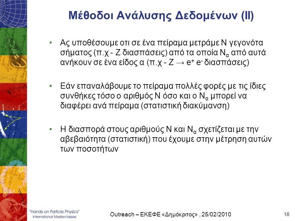 Outreach – ΕΚΕΦΕ «Δημόκριτος», 25/02/2010 18 Μέθοδοι Ανάλυσης Δεδομένων (ΙI) •Ας υποθέσουμε οτι σε ένα πείραμα μετράμε Ν γεγονότα σήματος (π.χ - Ζ δια