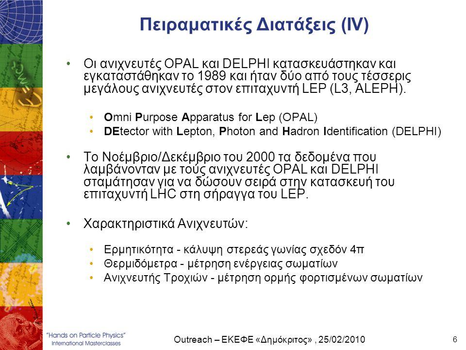 Outreach – ΕΚΕΦΕ «Δημόκριτος», 25/02/2010 6 Πειραματικές Διατάξεις (ΙV) •Οι ανιχνευτές OPAL και DELPHI κατασκευάστηκαν και εγκαταστάθηκαν το 1989 και