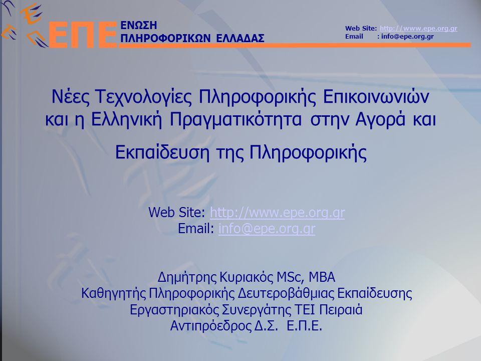ΕΝΩΣΗ ΠΛΗΡΟΦΟΡΙΚΩΝ ΕΛΛΑΔΑΣ Web Site: http://www.epe.org.grhttp://www.epe.org.gr Email : info@epe.org.gr ΕΠΕ Νέες Τεχνολογίες Πληροφορικής Επικοινωνιών και η Ελληνική Πραγματικότητα στην Αγορά και Εκπαίδευση της Πληροφορικής Web Site: http://www.epe.org.grhttp://www.epe.org.gr Email: info@epe.org.grinfo@epe.org.gr Δημήτρης Κυριακός MSc, MBA Καθηγητής Πληροφορικής Δευτεροβάθμιας Εκπαίδευσης Εργαστηριακός Συνεργάτης ΤΕΙ Πειραιά Αντιπρόεδρος Δ.Σ.