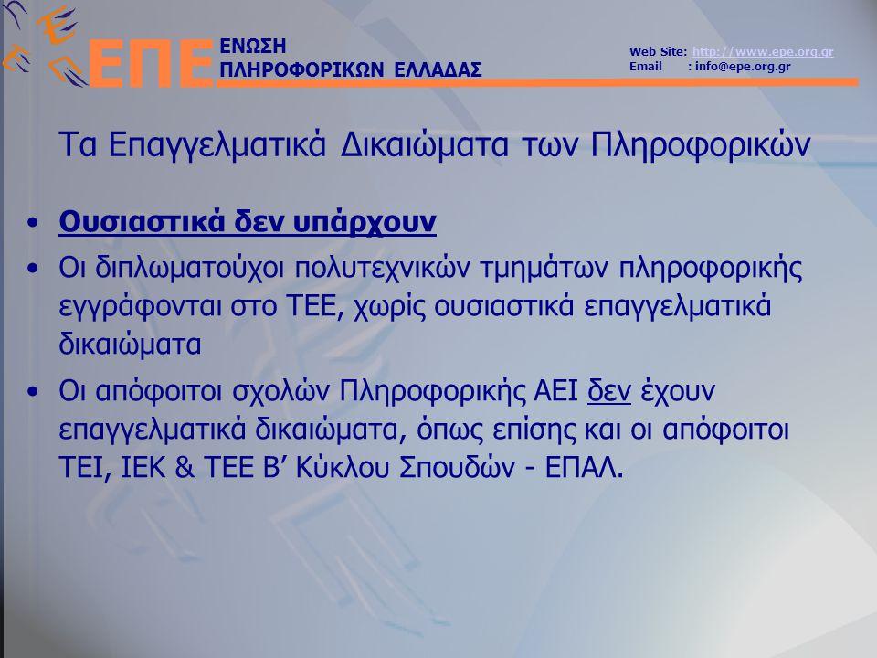 ΕΝΩΣΗ ΠΛΗΡΟΦΟΡΙΚΩΝ ΕΛΛΑΔΑΣ Web Site: http://www.epe.org.grhttp://www.epe.org.gr Email : info@epe.org.gr ΕΠΕ Τα Επαγγελματικά Δικαιώματα των Πληροφορικών •Ουσιαστικά δεν υπάρχουν •Οι διπλωματούχοι πολυτεχνικών τμημάτων πληροφορικής εγγράφονται στο ΤΕΕ, χωρίς ουσιαστικά επαγγελματικά δικαιώματα •Οι απόφοιτοι σχολών Πληροφορικής ΑΕΙ δεν έχουν επαγγελματικά δικαιώματα, όπως επίσης και οι απόφοιτοι ΤΕΙ, ΙΕΚ & ΤΕΕ Β' Κύκλου Σπουδών - ΕΠΑΛ.