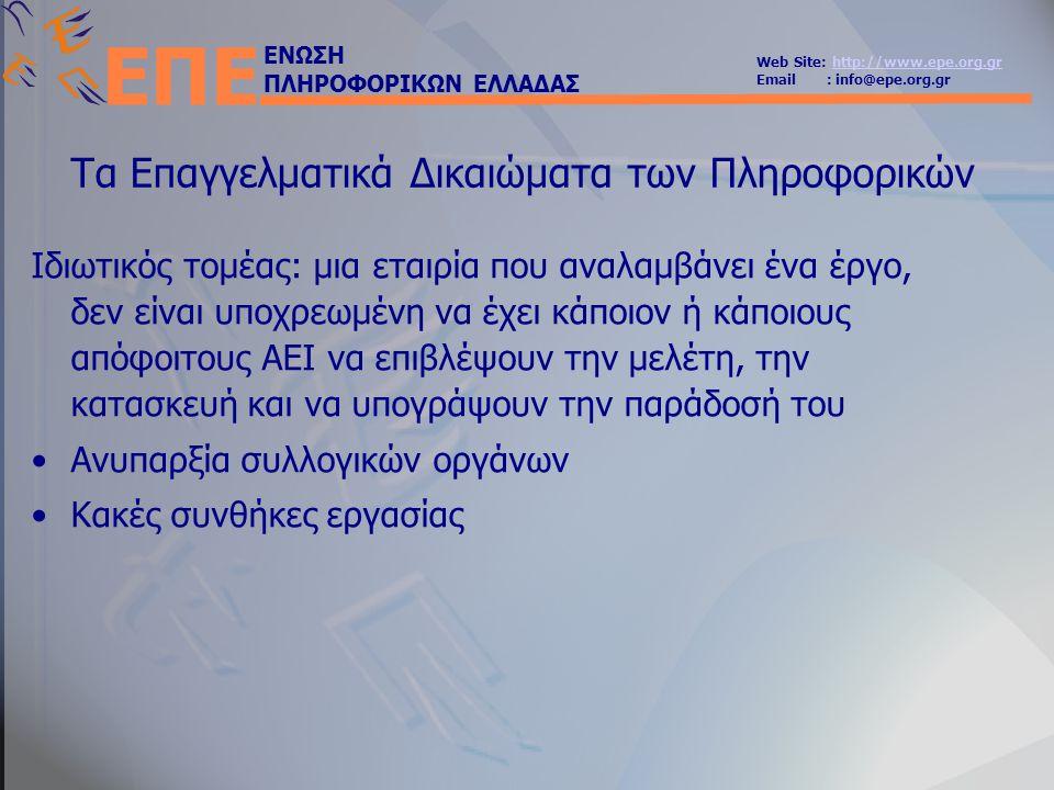 ΕΝΩΣΗ ΠΛΗΡΟΦΟΡΙΚΩΝ ΕΛΛΑΔΑΣ Web Site: http://www.epe.org.grhttp://www.epe.org.gr Email : info@epe.org.gr ΕΠΕ Τα Επαγγελματικά Δικαιώματα των Πληροφορικών Ιδιωτικός τομέας: μια εταιρία που αναλαμβάνει ένα έργο, δεν είναι υποχρεωμένη να έχει κάποιον ή κάποιους απόφοιτους ΑΕΙ να επιβλέψουν την μελέτη, την κατασκευή και να υπογράψουν την παράδοσή του •Ανυπαρξία συλλογικών οργάνων •Κακές συνθήκες εργασίας
