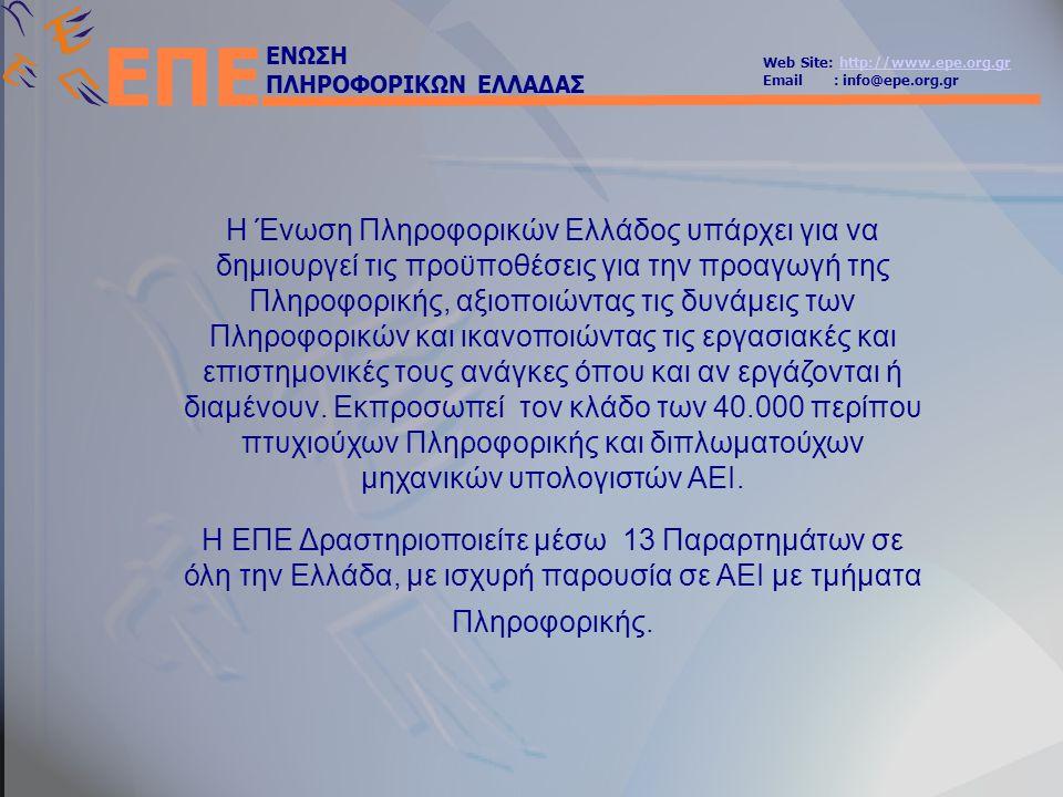 ΕΝΩΣΗ ΠΛΗΡΟΦΟΡΙΚΩΝ ΕΛΛΑΔΑΣ Web Site: http://www.epe.org.grhttp://www.epe.org.gr Email : info@epe.org.gr ΕΠΕ Η Ένωση Πληροφορικών Ελλάδος υπάρχει για να δημιουργεί τις προϋποθέσεις για την προαγωγή της Πληροφορικής, αξιοποιώντας τις δυνάμεις των Πληροφορικών και ικανοποιώντας τις εργασιακές και επιστημονικές τους ανάγκες όπου και αν εργάζονται ή διαμένουν.