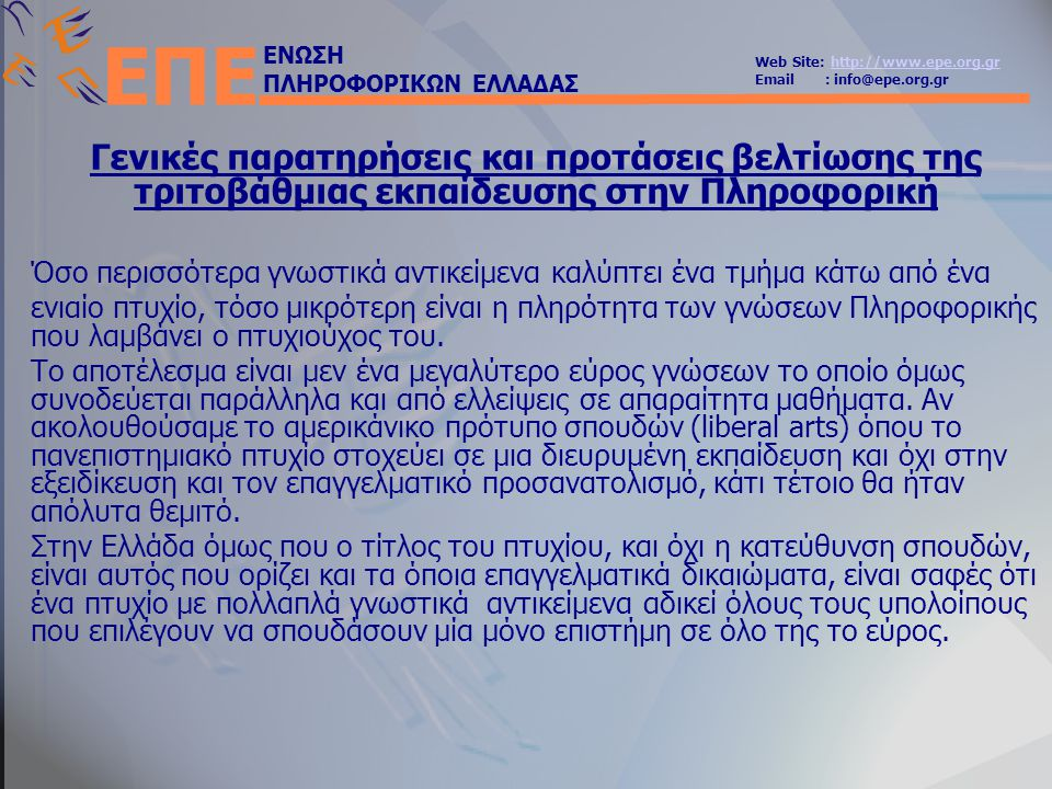 ΕΝΩΣΗ ΠΛΗΡΟΦΟΡΙΚΩΝ ΕΛΛΑΔΑΣ Web Site: http://www.epe.org.grhttp://www.epe.org.gr Email : info@epe.org.gr ΕΠΕ Γενικές παρατηρήσεις και προτάσεις βελτίωσης της τριτοβάθμιας εκπαίδευσης στην Πληροφορική Όσο περισσότερα γνωστικά αντικείμενα καλύπτει ένα τμήμα κάτω από ένα ενιαίο πτυχίο, τόσο μικρότερη είναι η πληρότητα των γνώσεων Πληροφορικής που λαμβάνει ο πτυχιούχος του.