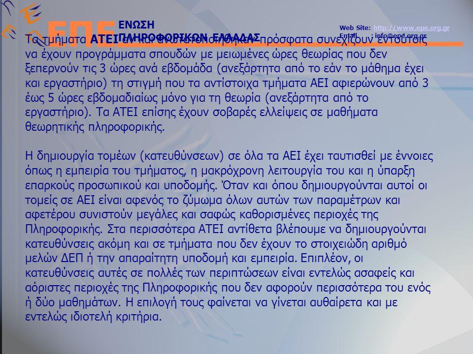 ΕΝΩΣΗ ΠΛΗΡΟΦΟΡΙΚΩΝ ΕΛΛΑΔΑΣ Web Site: http://www.epe.org.grhttp://www.epe.org.gr Email : info@epe.org.gr ΕΠΕ Τα τμήματα ΑΤΕΙ αν και ανωτατοποιήθηκαν πρόσφατα συνεχίζουν εντούτοις να έχουν προγράμματα σπουδών με μειωμένες ώρες θεωρίας που δεν ξεπερνούν τις 3 ώρες ανά εβδομάδα (ανεξάρτητα από το εάν το μάθημα έχει και εργαστήριο) τη στιγμή που τα αντίστοιχα τμήματα ΑΕΙ αφιερώνουν από 3 έως 5 ώρες εβδομαδιαίως μόνο για τη θεωρία (ανεξάρτητα από το εργαστήριο).
