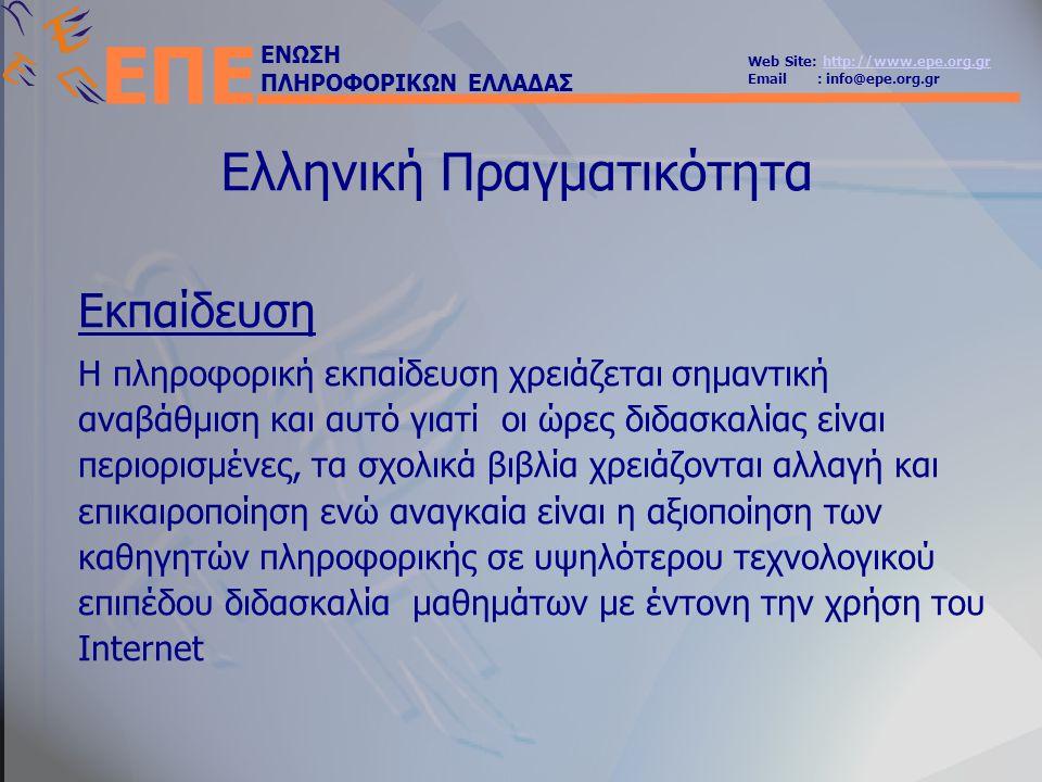 ΕΝΩΣΗ ΠΛΗΡΟΦΟΡΙΚΩΝ ΕΛΛΑΔΑΣ Web Site: http://www.epe.org.grhttp://www.epe.org.gr Email : info@epe.org.gr ΕΠΕ Ελληνική Πραγματικότητα Εκπαίδευση Η πληροφορική εκπαίδευση χρειάζεται σημαντική αναβάθμιση και αυτό γιατί οι ώρες διδασκαλίας είναι περιορισμένες, τα σχολικά βιβλία χρειάζονται αλλαγή και επικαιροποίηση ενώ αναγκαία είναι η αξιοποίηση των καθηγητών πληροφορικής σε υψηλότερου τεχνολογικού επιπέδου διδασκαλία μαθημάτων με έντονη την χρήση του Internet