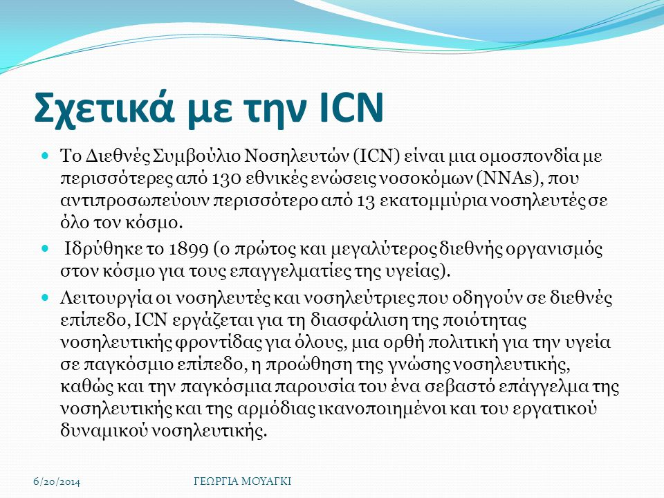 Σχετικά με την ICN  Το Διεθνές Συμβούλιο Νοσηλευτών (ICN) είναι μια ομοσπονδία με περισσότερες από 130 εθνικές ενώσεις νοσοκόμων (NNAs), που αντιπροσωπεύουν περισσότερο από 13 εκατομμύρια νοσηλευτές σε όλο τον κόσμο.