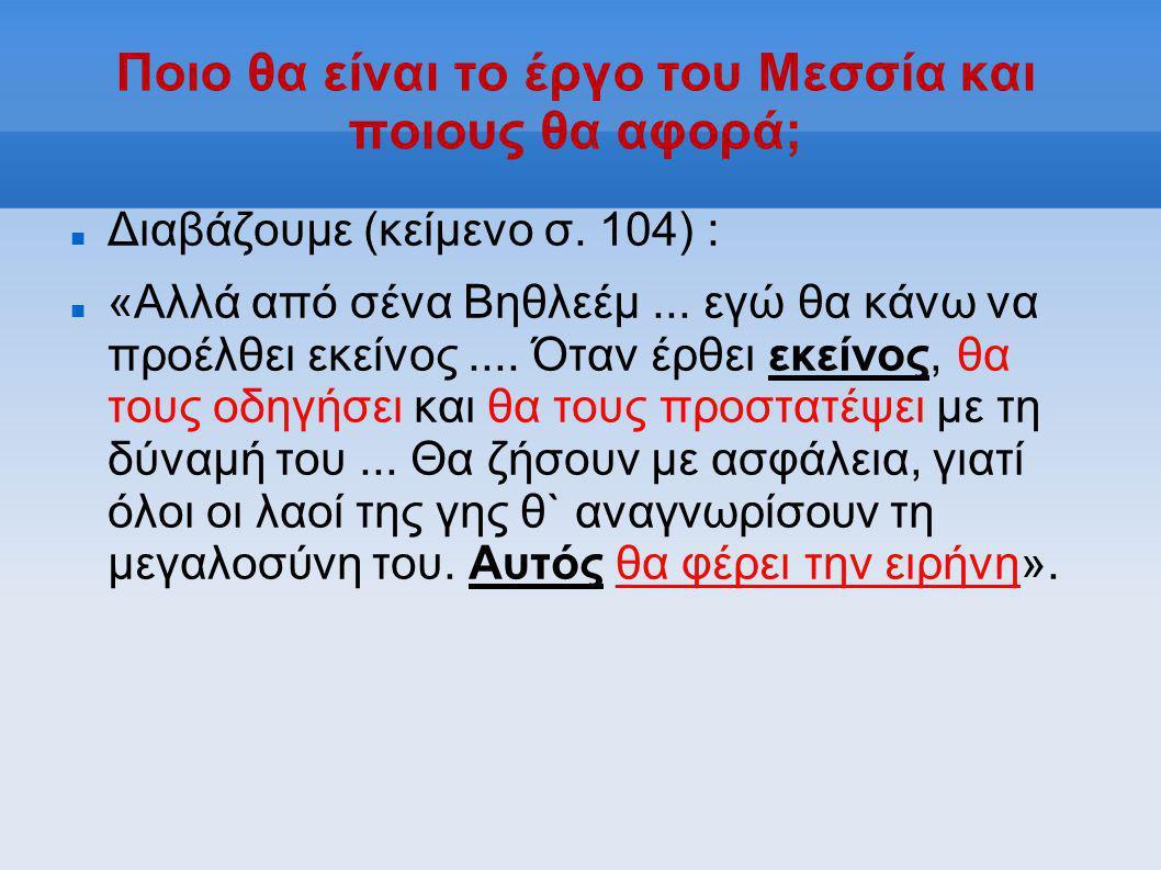 Ποιο θα είναι το έργο του Μεσσία και ποιους θα αφορά;  Διαβάζουμε (κείμενο σ. 104) :  «Αλλά από σένα Βηθλεέμ... εγώ θα κάνω να προέλθει εκείνος....
