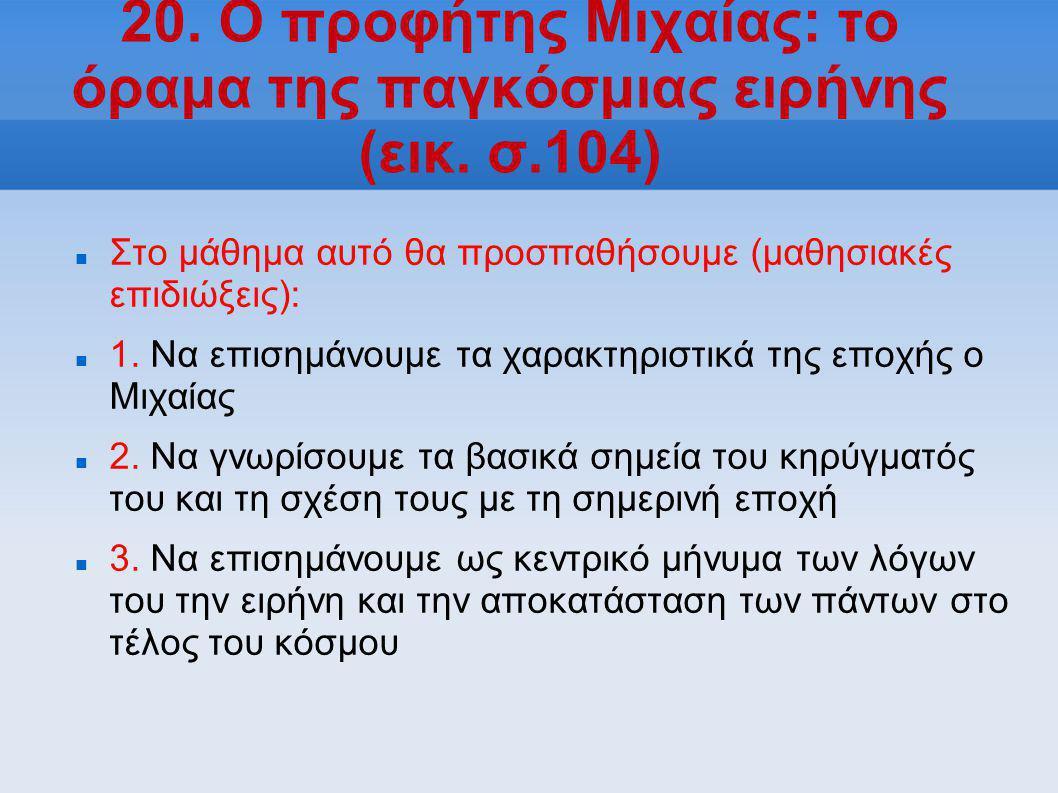 20. Ο προφήτης Μιχαίας: το όραμα της παγκόσμιας ειρήνης (εικ. σ.104)  Στο μάθημα αυτό θα προσπαθήσουμε (μαθησιακές επιδιώξεις):  1. Να επισημάνουμε