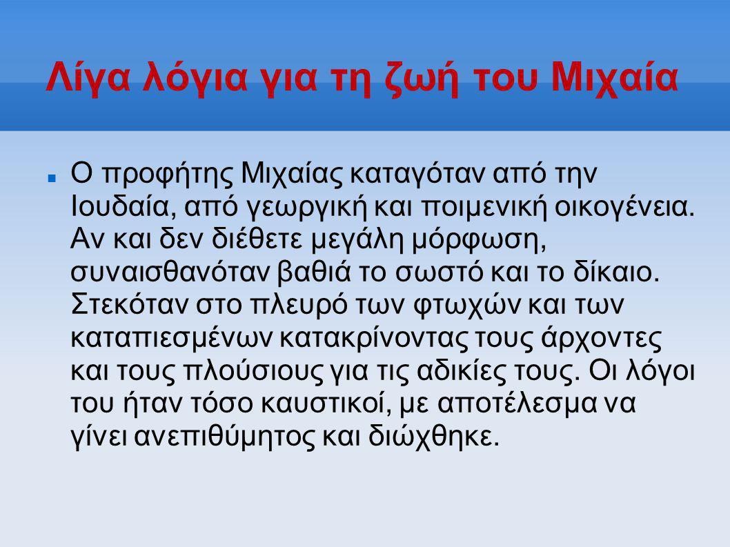Λίγα λόγια για τη ζωή του Μιχαία  Ο προφήτης Μιχαίας καταγόταν από την Ιουδαία, από γεωργική και ποιμενική οικογένεια. Αν και δεν διέθετε μεγάλη μόρφ