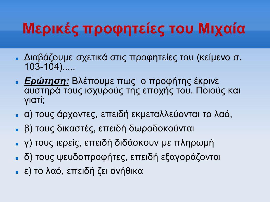 Μερικές προφητείες του Μιχαία  Διαβάζουμε σχετικά στις προφητείες του (κείμενο σ. 103-104).....  Ερώτηση: Βλέπουμε πως ο προφήτης έκρινε αυστηρά του