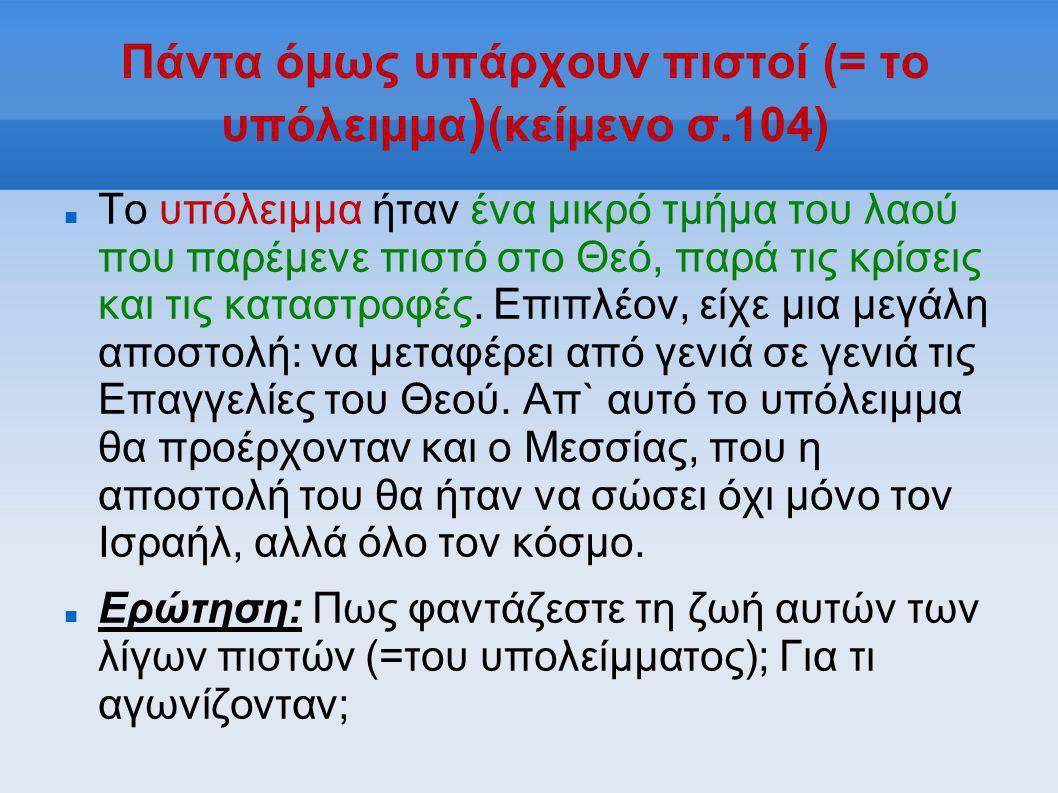 Πάντα όμως υπάρχουν πιστοί (= το υπόλειμμα ) (κείμενο σ.104)  Το υπόλειμμα ήταν ένα μικρό τμήμα του λαού που παρέμενε πιστό στο Θεό, παρά τις κρίσει