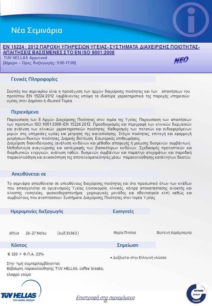 12 ΕΝ 15224 : 2012 ΠΑΡΟΧΗ ΥΠΗΡΕΣΙΩΝ ΥΓΕΙΑΣ- ΣΥΣΤΗΜΑΤΑ ΔΙΑΧΕΙΡΙΣΗΣ ΠΟΙΟΤΗΤΑΣ- ΑΠΑΙΤΗΣΕΙΣ ΒΑΣΙΣΜΕΝΕΣ ΣΤΟ ΕΝ ISO 9001:2008 TUV HELLAS Approved (2ήμερο – Ώρες διεξαγωγής: 9:00-17:00) ΕΝ 15224 : 2012 ΠΑΡΟΧΗ ΥΠΗΡΕΣΙΩΝ ΥΓΕΙΑΣ- ΣΥΣΤΗΜΑΤΑ ΔΙΑΧΕΙΡΙΣΗΣ ΠΟΙΟΤΗΤΑΣ- ΑΠΑΙΤΗΣΕΙΣ ΒΑΣΙΣΜΕΝΕΣ ΣΤΟ ΕΝ ISO 9001:2008 TUV HELLAS Approved (2ήμερο – Ώρες διεξαγωγής: 9:00-17:00) Μαρία Πιτσίκα Φωτεινή Καράμπαμπα Επιστροφή στα περιεχόμενα Σκοπός του σεμιναρίου είναι η προσέγγιση των αρχών διαχείρισης ποιότητας και των απαιτήσεων του προτύπου EN 15224:2012 λαμβάνοντας υπόψη τα ιδιαίτερα χαρακτηριστικά της παροχής υπηρεσιών υγείας στον Δημόσιο ή ιδιωτικό Τομέα.