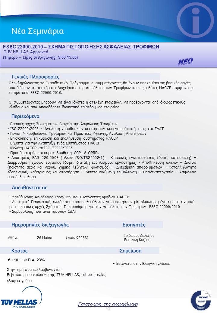 13 FSSC 22000:2010 – ΣXHMA ΠΙΣΤΟΠΟΙΗΣΗΣ ΑΣΦΑΛΕΙΑΣ ΤΡΟΦΙΜΩΝ TUV HELLAS Approved (1ήμερο – Ώρες διεξαγωγής: 9:00-15:00) FSSC 22000:2010 – ΣXHMA ΠΙΣΤΟΠΟΙΗΣΗΣ ΑΣΦΑΛΕΙΑΣ ΤΡΟΦΙΜΩΝ TUV HELLAS Approved (1ήμερο – Ώρες διεξαγωγής: 9:00-15:00) Ισίδωρος Δαλέζιος Βασιλική Καζάζη Επιστροφή στα περιεχόμενα Ολοκληρώνοντας το Εκπαιδευτικό Πρόγραμμα οι συμμετέχοντες θα έχουν αποκομίσει τις βασικές αρχές που διέπουν τα συστήματα Διαχείρισης της Ασφάλειας των Τροφίμων και τις μελέτες HACCP σύμφωνα με το πρότυπο FSSC 22000:2010.
