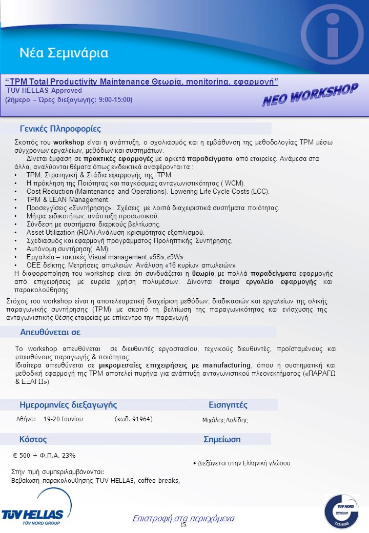 15 TPM Total Productivity Maintenance Θεωρία, monitoring, εφαρμογή TPM Total Productivity Maintenance Θεωρία, monitoring, εφαρμογή TUV HELLAS Approved (2ήμερο – Ώρες διεξαγωγής: 9:00-15:00) TPM Total Productivity Maintenance Θεωρία, monitoring, εφαρμογή TPM Total Productivity Maintenance Θεωρία, monitoring, εφαρμογή TUV HELLAS Approved (2ήμερο – Ώρες διεξαγωγής: 9:00-15:00) Μιχάλης Λολίδης Επιστροφή στα περιεχόμενα Σκοπός του workshop είναι η ανάπτυξη, ο σχολιασμός και η εμβάθυνση της μεθοδολογίας TPM μέσω σύγχρονων εργαλείων, μεθόδων και συστημάτων.