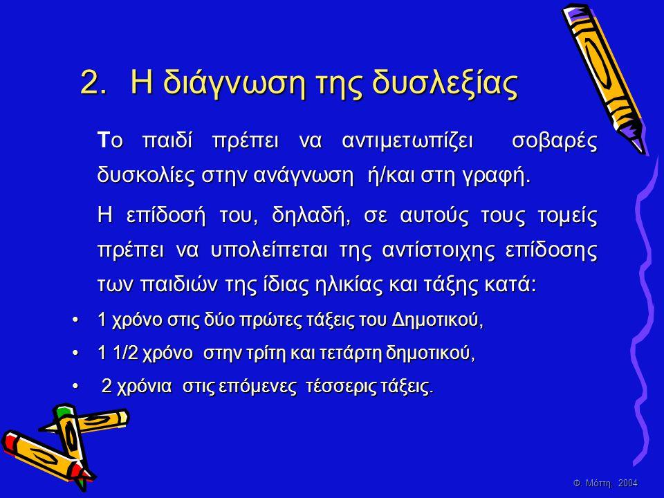 Φ. Μόττη, 2004 2.H διάγνωση της δυσλεξίας ο παιδί πρέπει να αντιμετωπίζει σοβαρές δυσκολίες στην ανάγνωση ή/και στη γραφή. Το παιδί πρέπει να αντιμετω