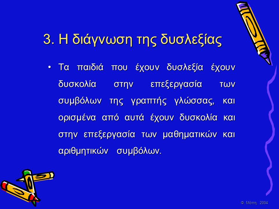 Φ. Μόττη, 2004 3. Η διάγνωση της δυσλεξίας •Τ•Τ•Τ•Τα παιδιά που έχουν δυσλεξία έχουν δυσκολία στην επεξεργασία των συμβόλων της γραπτής γλώσσας, και ο